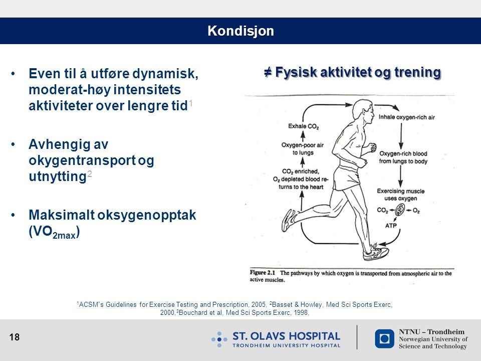 18 Kondisjon •Even til å utføre dynamisk, moderat-høy intensitets aktiviteter over lengre tid 1 •Avhengig av okygentransport og utnytting 2 •Maksimalt