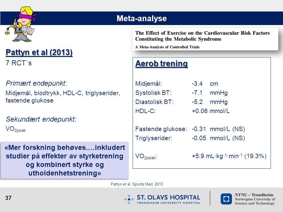 37 Meta-analyse Pattyn et al (2013) 7 RCT`s Primært endepunkt: Midjemål, blodtrykk, HDL-C, triglyserider, fastende glukose Sekundært endepunkt: VO 2pe