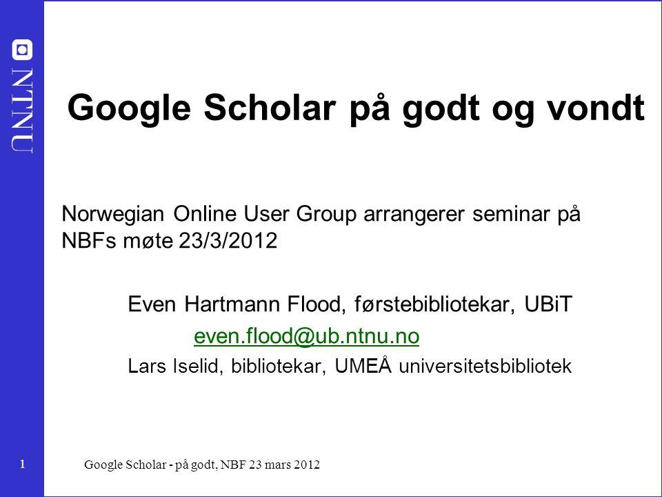 2 Google Scholar - på godt, NBF 23 mars 2012 Google Scholar - på godt, Kjetterske tanker til seminar på NBF møte 23 mars 2012 Even Hartmann Flood, førstebibliotekar, UBiT Presentasjonen er på: http://folk.ntnu.no/flood/foredrag/gsnbf.ppthttp://folk.ntnu.no/flood/foredrag/gsnbf.ppt
