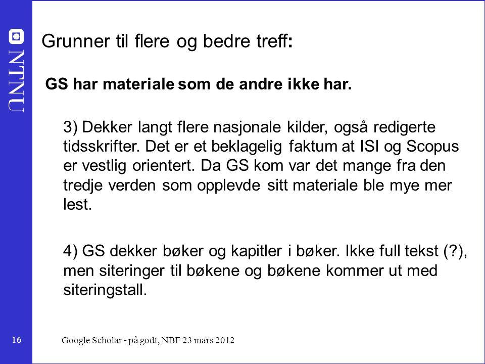 16 Google Scholar - på godt, NBF 23 mars 2012 Grunner til flere og bedre treff: GS har materiale som de andre ikke har.