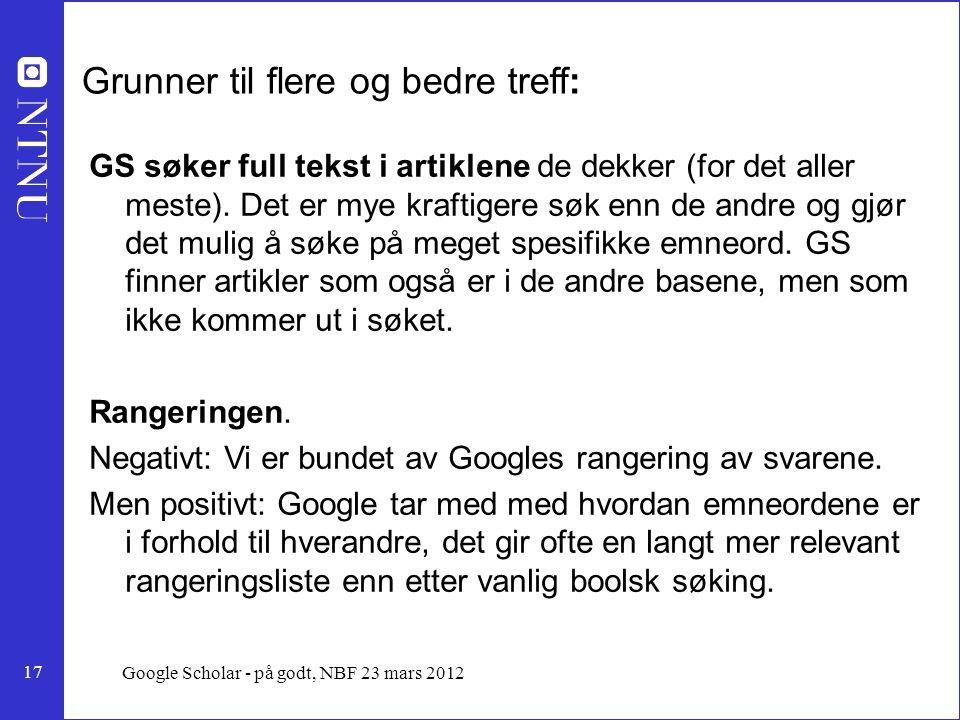 17 Google Scholar - på godt, NBF 23 mars 2012 Grunner til flere og bedre treff: GS søker full tekst i artiklene de dekker (for det aller meste).
