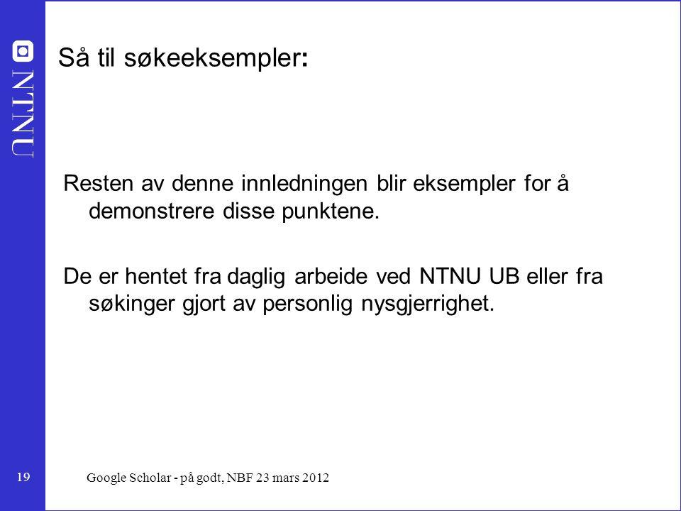 19 Google Scholar - på godt, NBF 23 mars 2012 Så til søkeeksempler: Resten av denne innledningen blir eksempler for å demonstrere disse punktene.