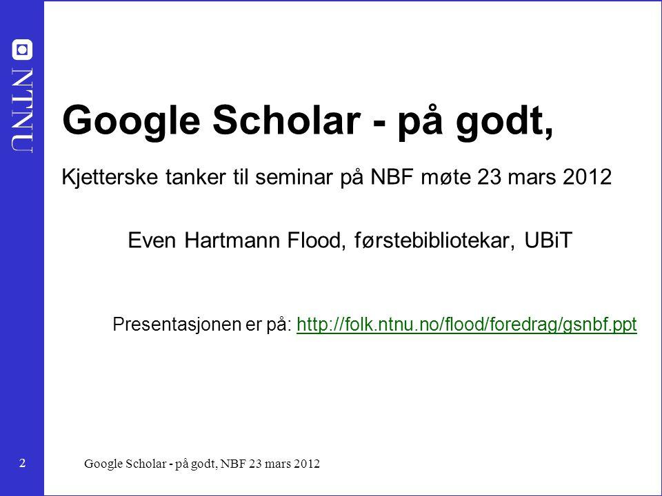 13 Google Scholar - på godt, NBF 23 mars 2012 Google Scholar Etter som årene gikk ble ting bedre, feil forsvant, svarene ble mer presise, de gode sidene til GS kom mer og mer frem i svarene.