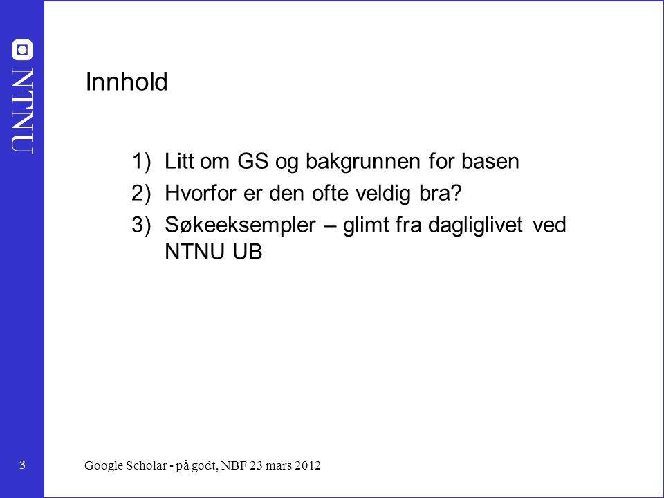 3 Google Scholar - på godt, NBF 23 mars 2012 Innhold 1)Litt om GS og bakgrunnen for basen 2)Hvorfor er den ofte veldig bra.