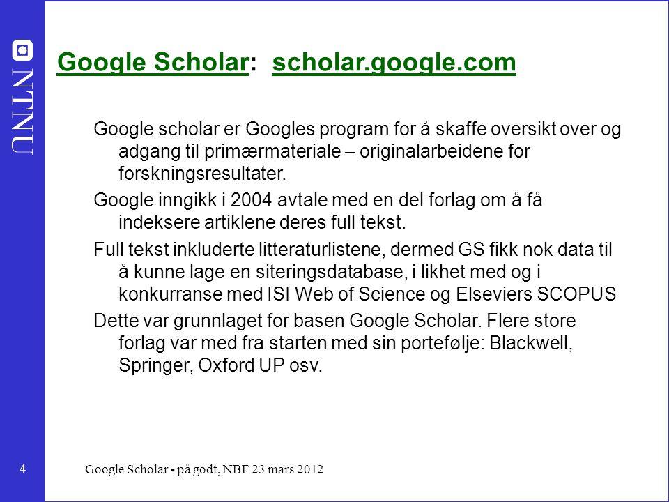 4 Google Scholar - på godt, NBF 23 mars 2012 Google ScholarGoogle Scholar: scholar.google.comscholar.google.com Google scholar er Googles program for å skaffe oversikt over og adgang til primærmateriale – originalarbeidene for forskningsresultater.