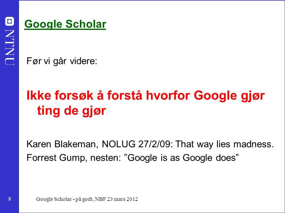 8 Google Scholar - på godt, NBF 23 mars 2012 Google Scholar Før vi går videre: Ikke forsøk å forstå hvorfor Google gjør ting de gjør Karen Blakeman, NOLUG 27/2/09: That way lies madness.