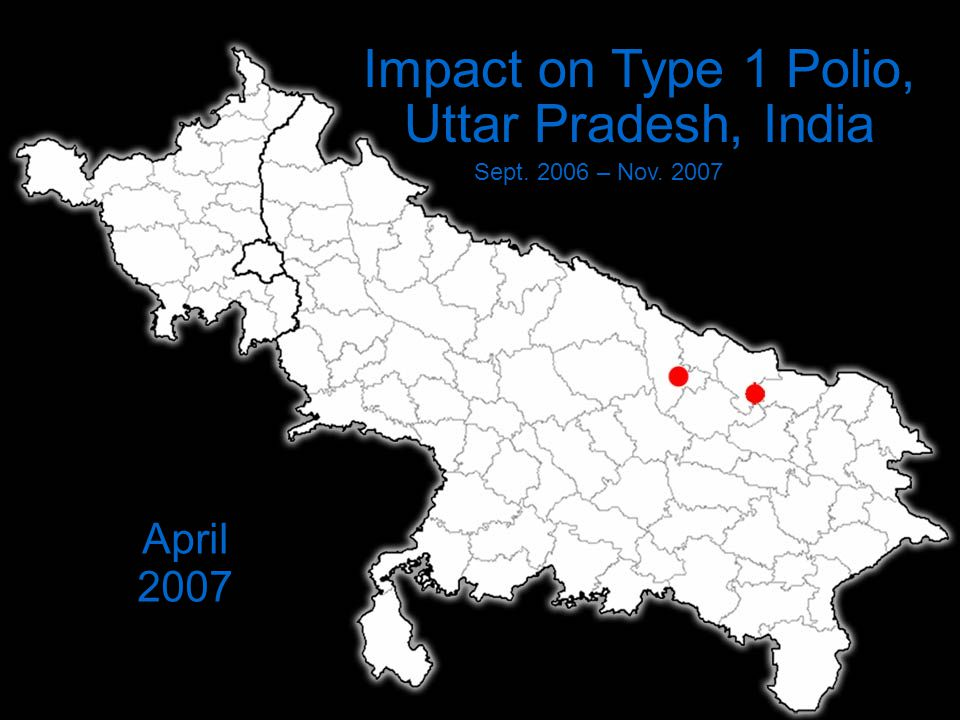 Impact on Type 1 Polio, Uttar Pradesh, India Sept. 2006 – Nov. 2007 April 2007