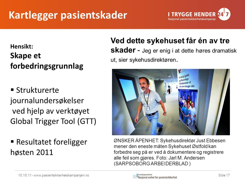 Kartlegger pasientskader 10.10.11 - www.pasientsikkerhetskampanjen.noSide 17 Hensikt: Skape et forbedringsgrunnlag  Strukturerte journalundersøkelser ved hjelp av verktøyet Global Trigger Tool (GTT)  Resultatet foreligger høsten 2011 ØNSKER ÅPENHET: Sykehusdirektør Just Ebbesen mener den eneste måten Sykehuset Østfold kan forbedre seg på er ved å dokumentere og registrere alle feil som gjøres.