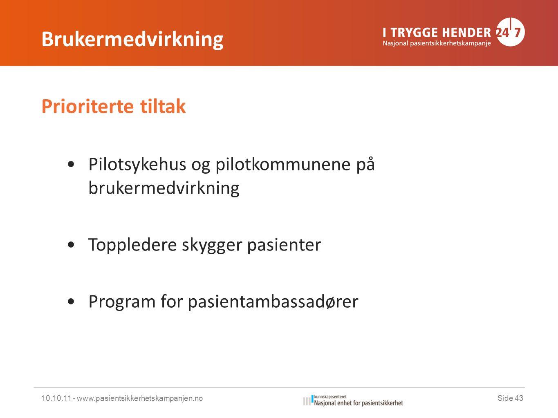 Brukermedvirkning Prioriterte tiltak •Pilotsykehus og pilotkommunene på brukermedvirkning •Toppledere skygger pasienter •Program for pasientambassadører 10.10.11 - www.pasientsikkerhetskampanjen.noSide 43