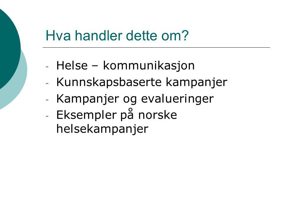 Hva handler dette om? - Helse – kommunikasjon - Kunnskapsbaserte kampanjer - Kampanjer og evalueringer - Eksempler på norske helsekampanjer