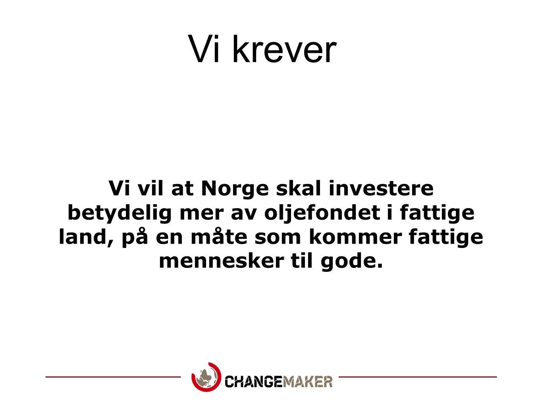 Vi krever Vi vil at Norge skal investere betydelig mer av oljefondet i fattige land, på en måte som kommer fattige mennesker til gode.