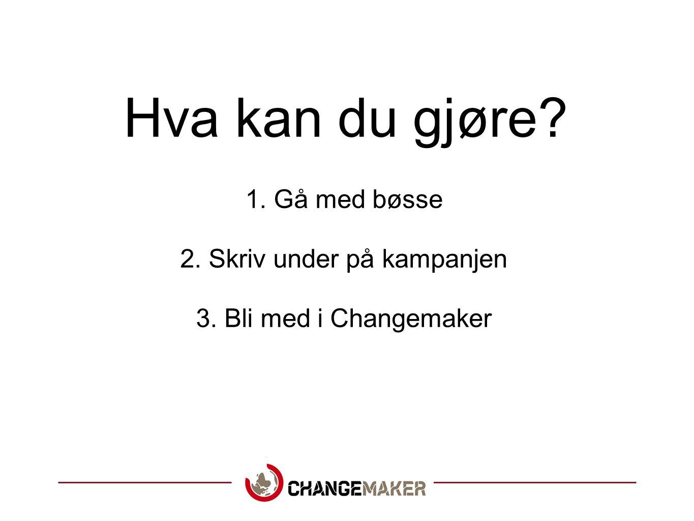 Hva kan du gjøre? 1. Gå med bøsse 2. Skriv under på kampanjen 3. Bli med i Changemaker