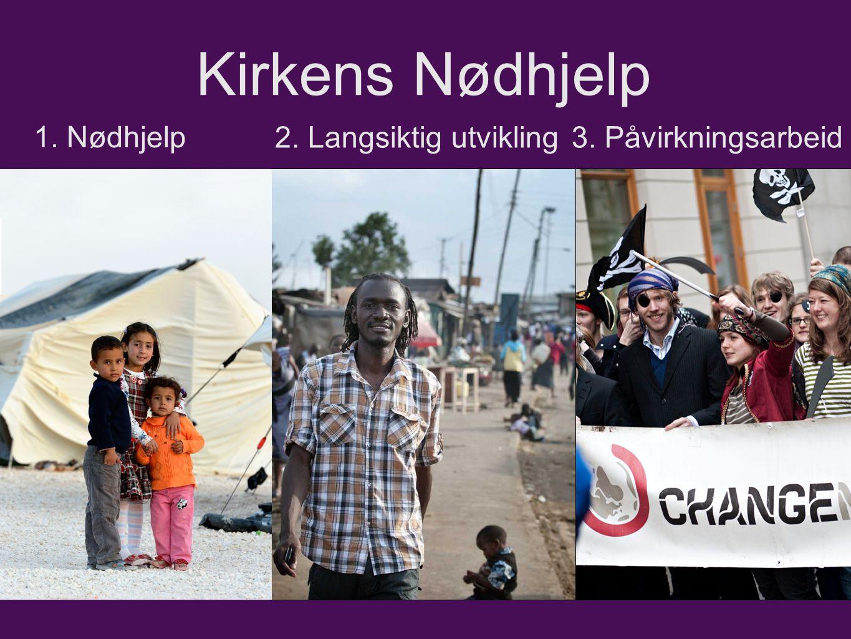 Kirkens Nødhjelp 1. Nødhjelp 2. Langsiktig utvikling3. Påvirkningsarbeid