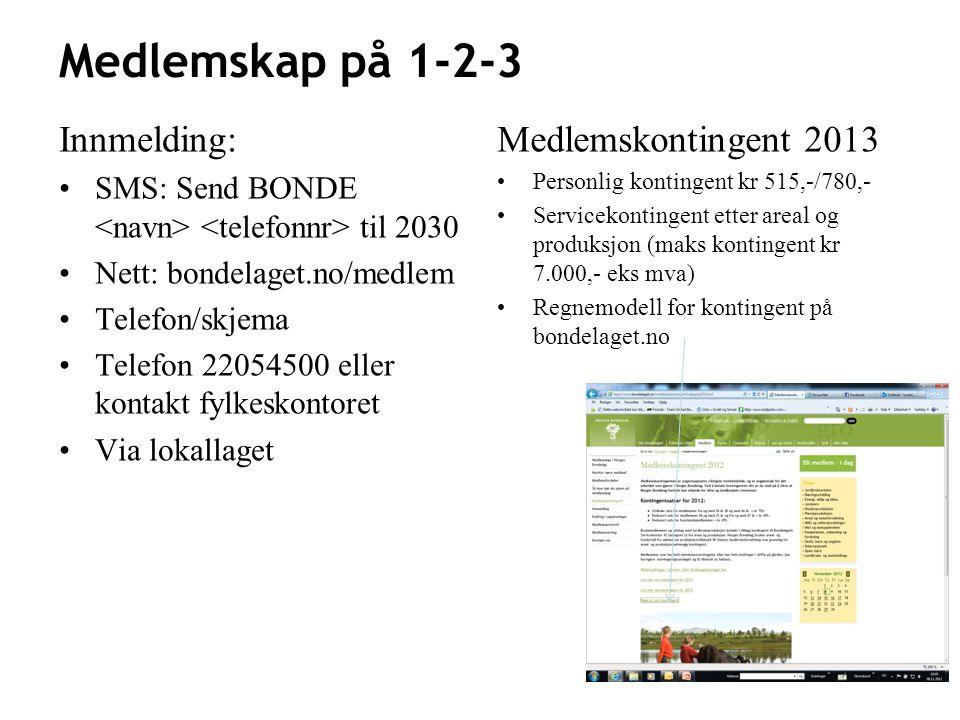 Medlemskap på 1-2-3 Innmelding: •SMS: Send BONDE til 2030 •Nett: bondelaget.no/medlem •Telefon/skjema •Telefon 22054500 eller kontakt fylkeskontoret •Via lokallaget Medlemskontingent 2013 • Personlig kontingent kr 515,-/780,- • Servicekontingent etter areal og produksjon (maks kontingent kr 7.000,- eks mva) • Regnemodell for kontingent på bondelaget.no