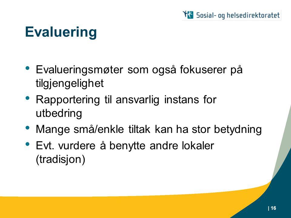 | 16 Evaluering • Evalueringsmøter som også fokuserer på tilgjengelighet • Rapportering til ansvarlig instans for utbedring • Mange små/enkle tiltak kan ha stor betydning • Evt.