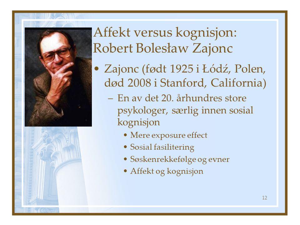 Affekt versus kognisjon: Robert Bolesław Zajonc •Zajonc (født 1925 i Łódź, Polen, død 2008 i Stanford, California) –En av det 20.