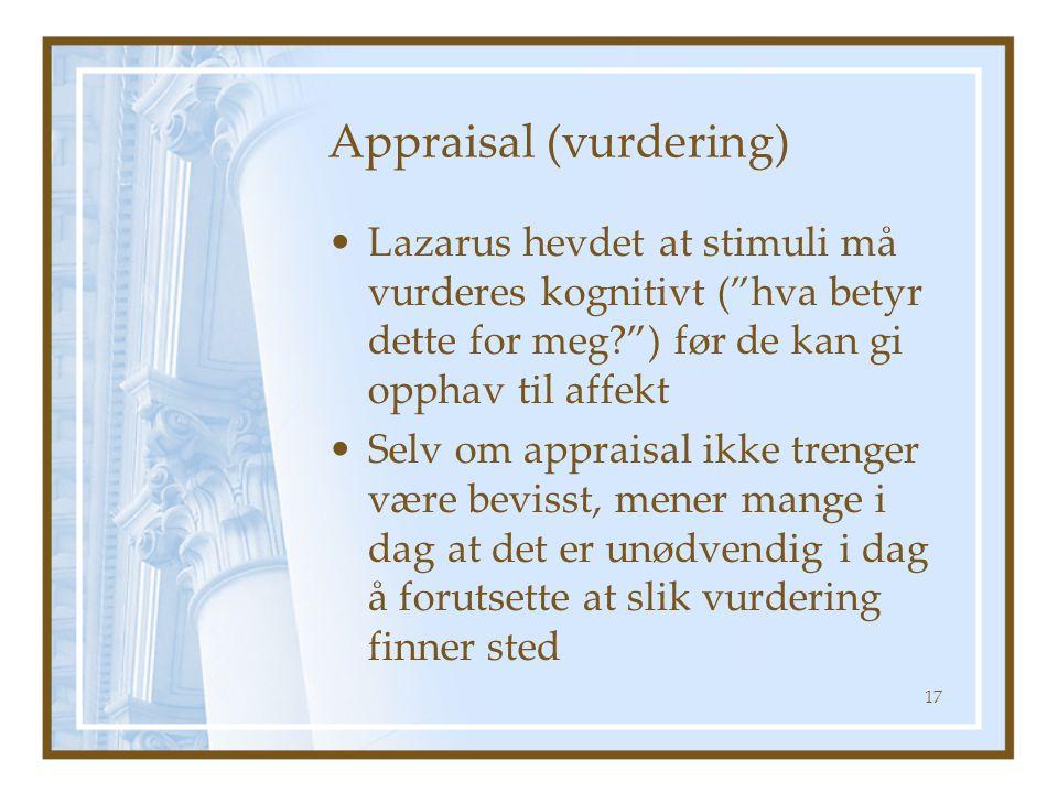 Appraisal (vurdering) •Lazarus hevdet at stimuli må vurderes kognitivt ( hva betyr dette for meg? ) før de kan gi opphav til affekt •Selv om appraisal ikke trenger være bevisst, mener mange i dag at det er unødvendig i dag å forutsette at slik vurdering finner sted 17