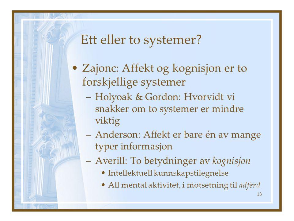 Ett eller to systemer? •Zajonc: Affekt og kognisjon er to forskjellige systemer –Holyoak & Gordon: Hvorvidt vi snakker om to systemer er mindre viktig