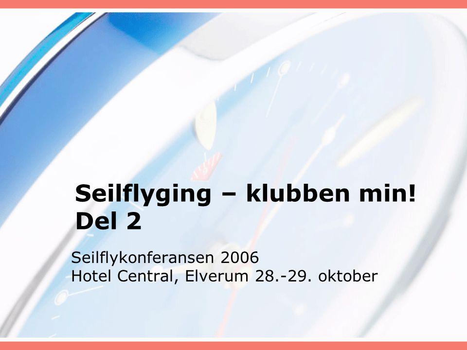 Seilflyging – klubben min! Del 2 Seilflykonferansen 2006 Hotel Central, Elverum 28.-29. oktober