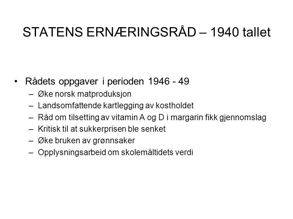 STATENS ERNÆRINGSRÅD – 1940 tallet •Rådets oppgaver i perioden 1946 - 49 –Øke norsk matproduksjon –Landsomfattende kartlegging av kostholdet –Råd om t