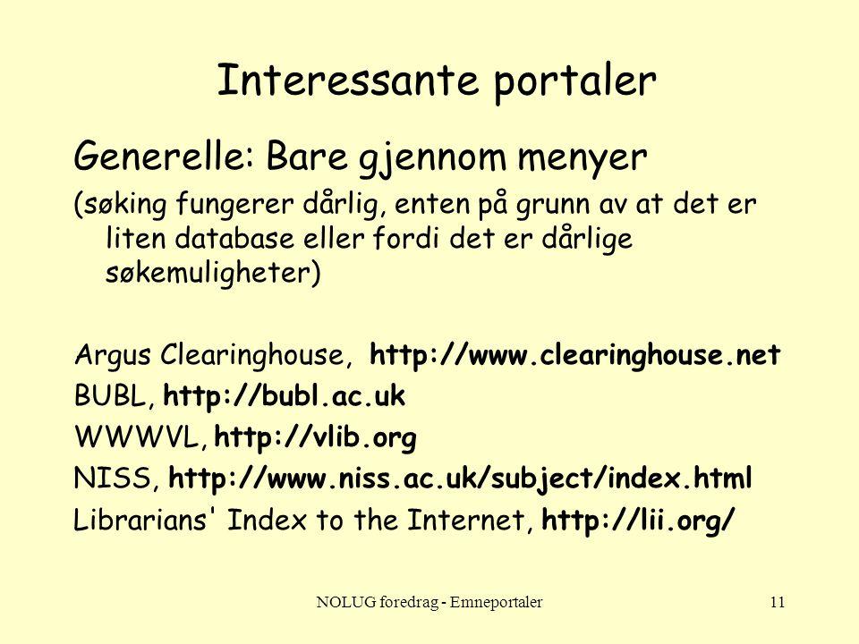 NOLUG foredrag - Emneportaler11 Interessante portaler Generelle: Bare gjennom menyer (søking fungerer dårlig, enten på grunn av at det er liten database eller fordi det er dårlige søkemuligheter) Argus Clearinghouse, http://www.clearinghouse.net BUBL, http://bubl.ac.uk WWWVL, http://vlib.org NISS, http://www.niss.ac.uk/subject/index.html Librarians Index to the Internet, http://lii.org/
