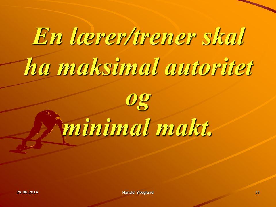 En lærer/trener skal ha maksimal autoritet og minimal makt. 29.06.2014 Harald Skoglund 13