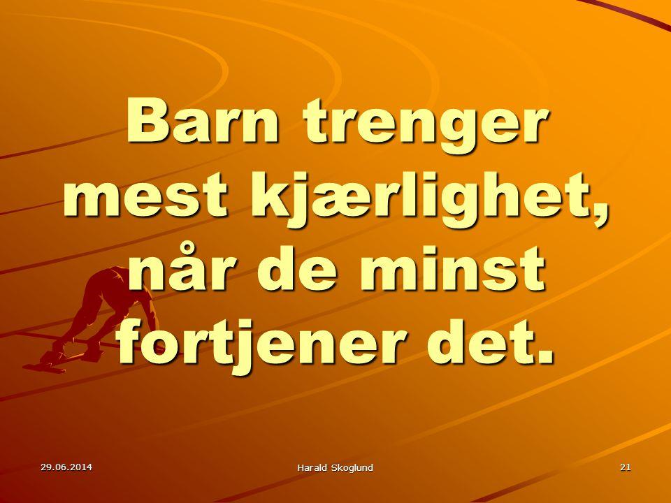 Barn trenger mest kjærlighet, når de minst fortjener det. 29.06.2014 Harald Skoglund 21
