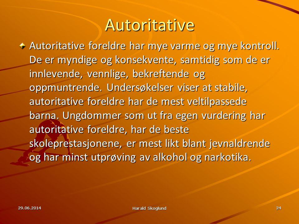 29.06.2014 Harald Skoglund 24 Autoritative Autoritative foreldre har mye varme og mye kontroll. De er myndige og konsekvente, samtidig som de er innle