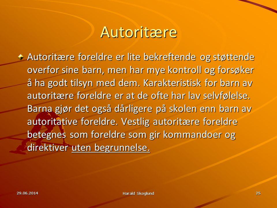 29.06.2014 Harald Skoglund 25 Autoritære Autoritære foreldre er lite bekreftende og støttende overfor sine barn, men har mye kontroll og forsøker å ha