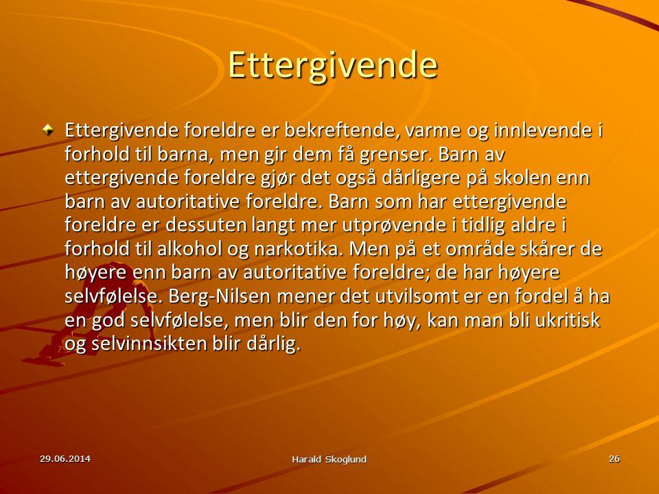 29.06.2014 Harald Skoglund 26Ettergivende Ettergivende foreldre er bekreftende, varme og innlevende i forhold til barna, men gir dem få grenser. Barn