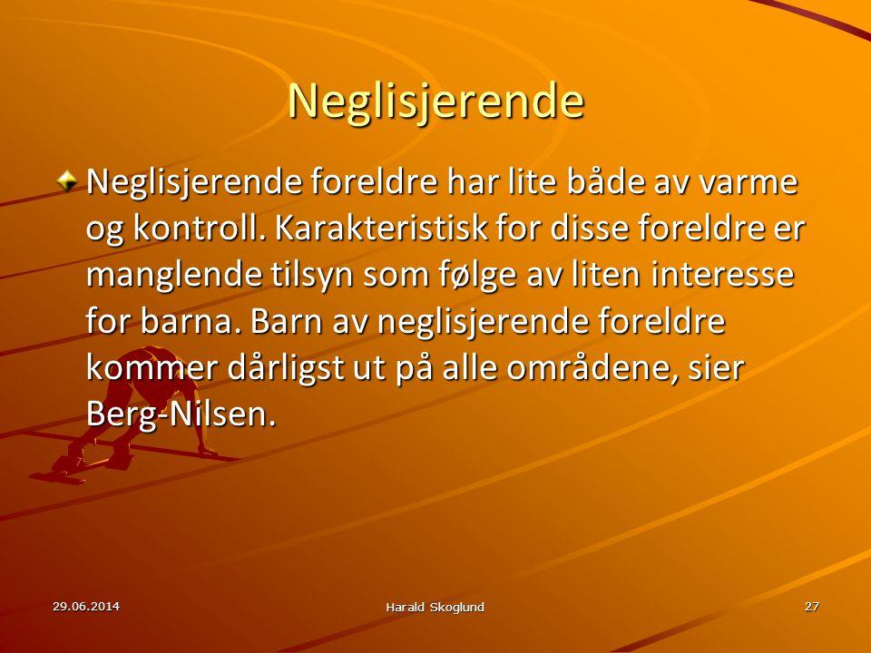 29.06.2014 Harald Skoglund 27 Neglisjerende Neglisjerende foreldre har lite både av varme og kontroll. Karakteristisk for disse foreldre er manglende