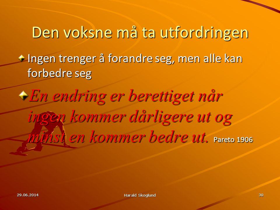 29.06.2014 Harald Skoglund 30 Den voksne må ta utfordringen Ingen trenger å forandre seg, men alle kan forbedre seg En endring er berettiget når ingen