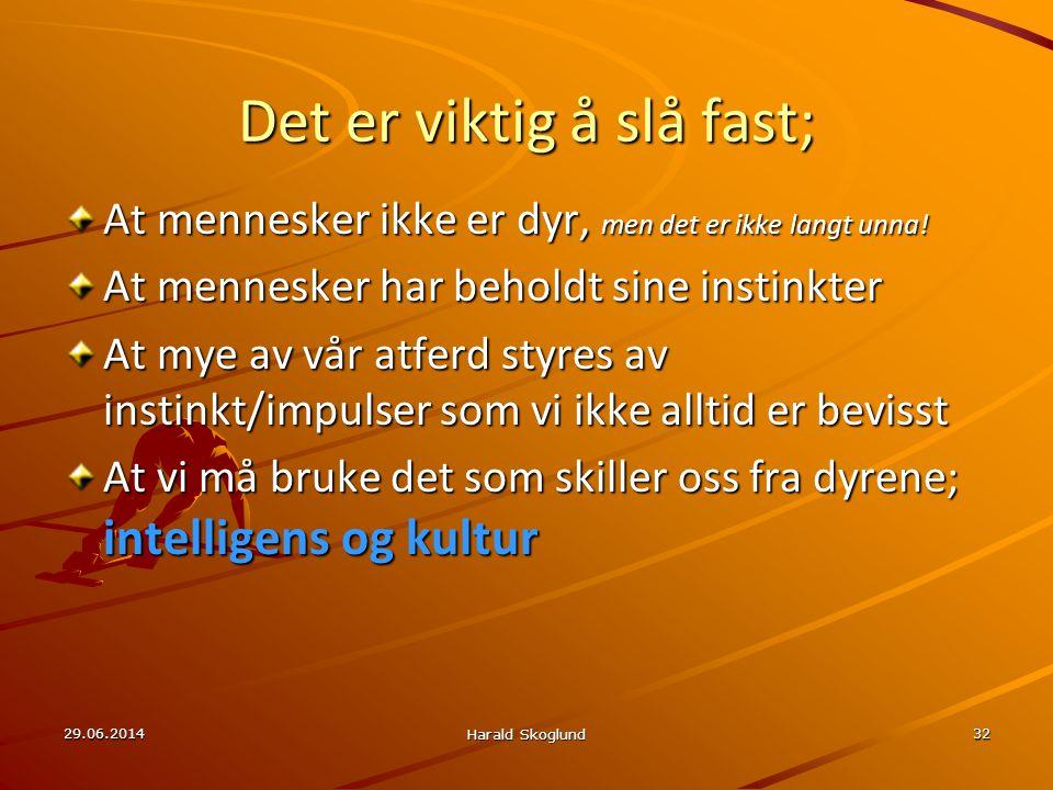 29.06.2014 Harald Skoglund 32 Det er viktig å slå fast; At mennesker ikke er dyr, men det er ikke langt unna! At mennesker har beholdt sine instinkter