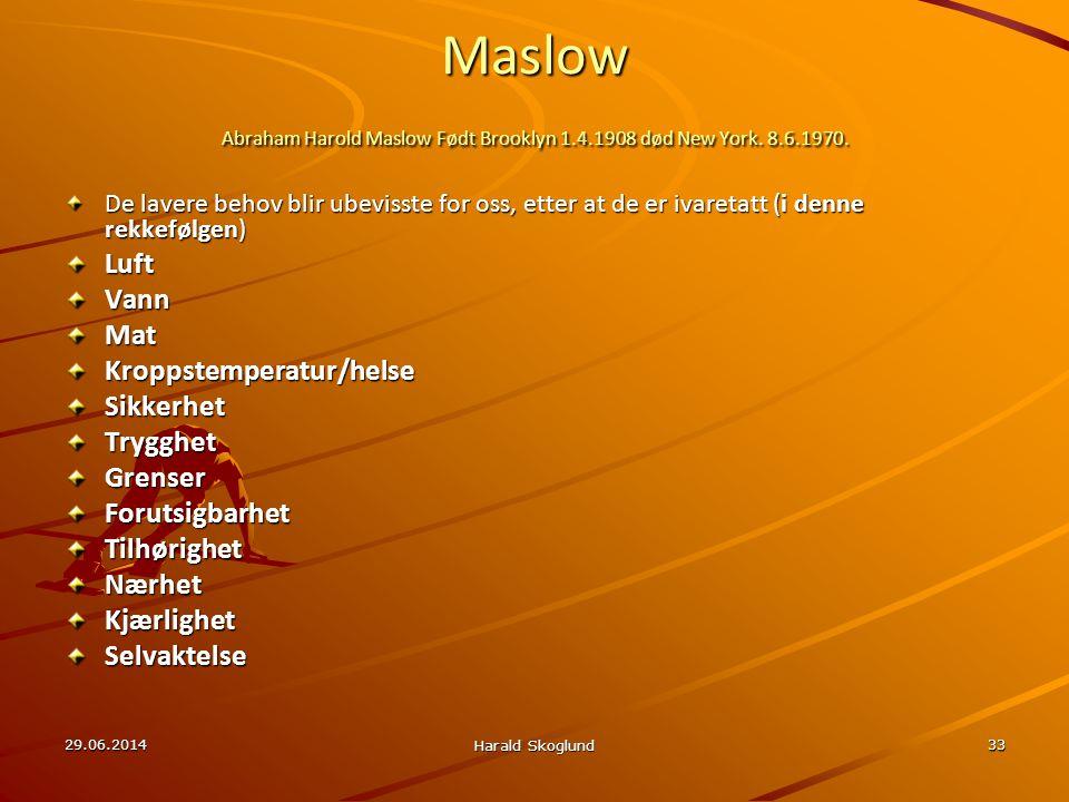 29.06.2014 Harald Skoglund 33 Maslow Abraham Harold Maslow Født Brooklyn 1.4.1908 død New York. 8.6.1970. De lavere behov blir ubevisste for oss, ette
