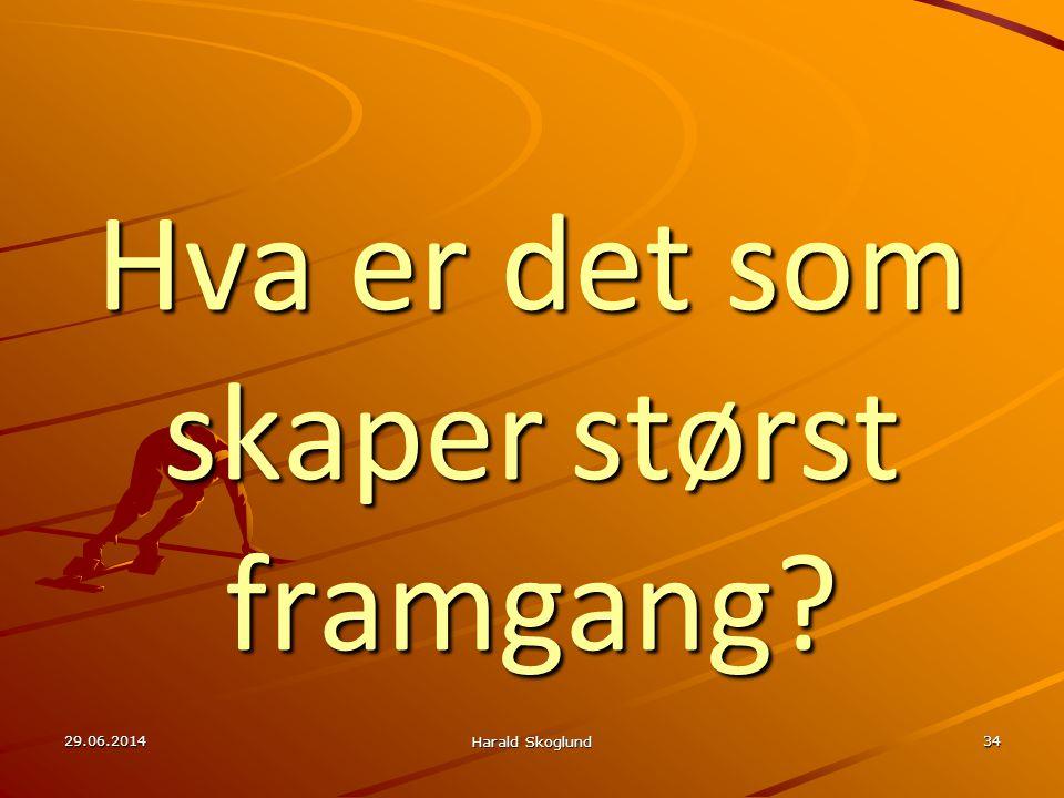 29.06.2014 Harald Skoglund 34 Hva er det som skaper størst framgang?