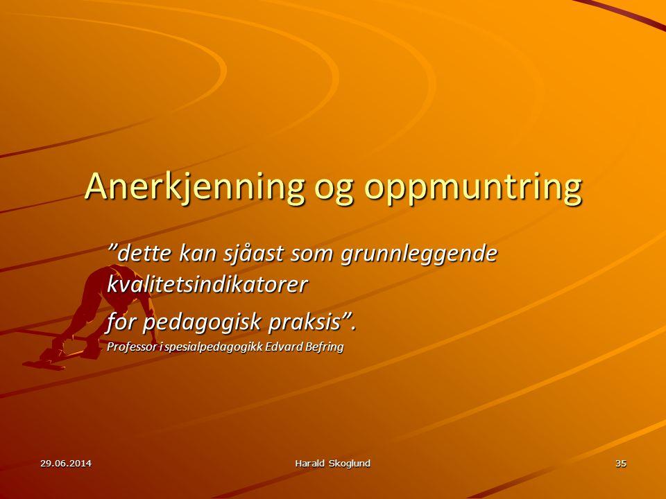 """29.06.2014Harald Skoglund35 Anerkjenning og oppmuntring """"dette kan sjåast som grunnleggende kvalitetsindikatorer for pedagogisk praksis"""". Professor i"""