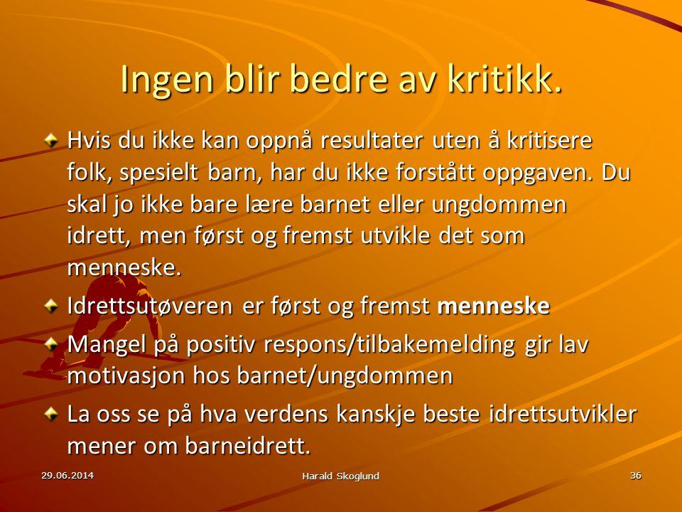 29.06.2014 Harald Skoglund 36 Ingen blir bedre av kritikk. Hvis du ikke kan oppnå resultater uten å kritisere folk, spesielt barn, har du ikke forståt