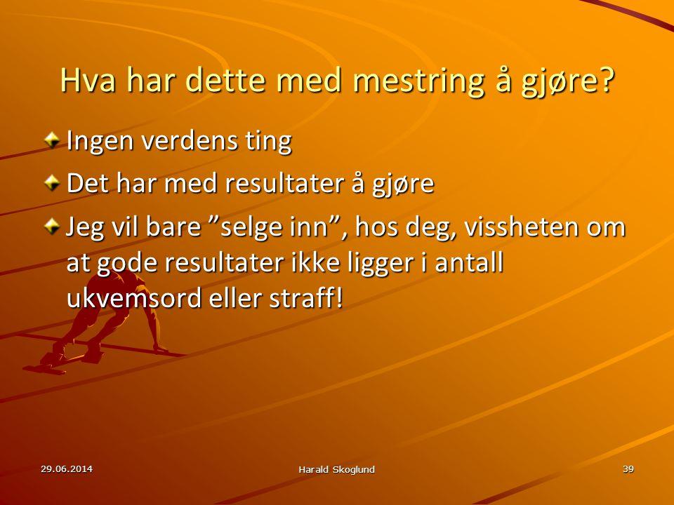 """29.06.2014 Harald Skoglund 39 Hva har dette med mestring å gjøre? Ingen verdens ting Det har med resultater å gjøre Jeg vil bare """"selge inn"""", hos deg,"""