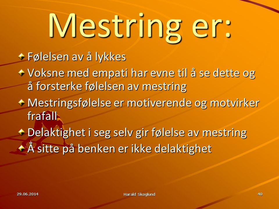 29.06.2014 Harald Skoglund 40 Mestring er: Følelsen av å lykkes Voksne med empati har evne til å se dette og å forsterke følelsen av mestring Mestring