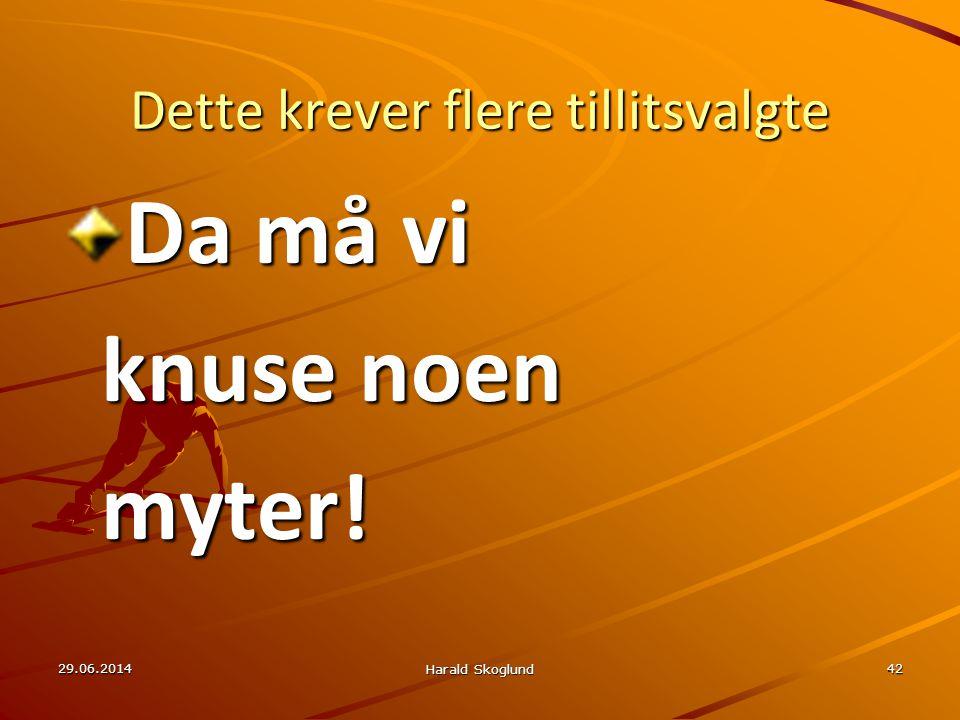 29.06.2014 Harald Skoglund 42 Dette krever flere tillitsvalgte Da må vi knuse noen myter!