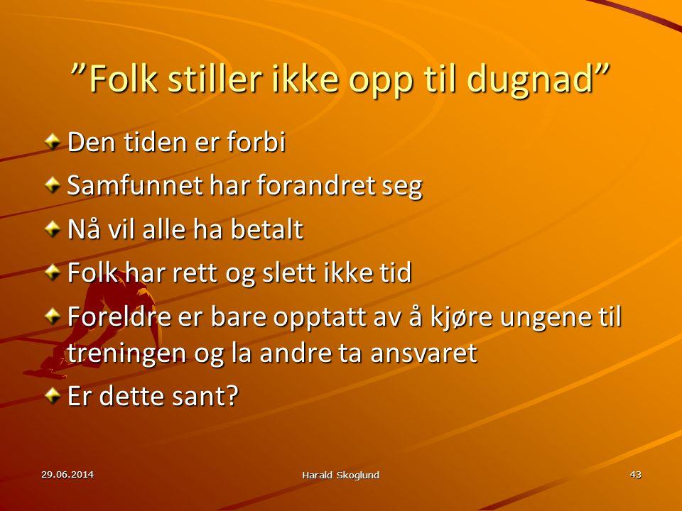 """29.06.2014 Harald Skoglund 43 """"Folk stiller ikke opp til dugnad"""" Den tiden er forbi Samfunnet har forandret seg Nå vil alle ha betalt Folk har rett og"""