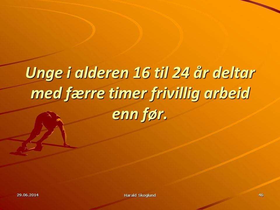 29.06.2014 Harald Skoglund 46 Unge i alderen 16 til 24 år deltar med færre timer frivillig arbeid enn før.