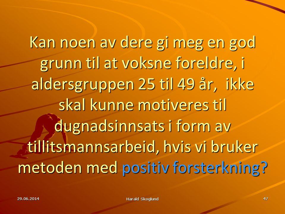 29.06.2014 Harald Skoglund 47 Kan noen av dere gi meg en god grunn til at voksne foreldre, i aldersgruppen 25 til 49 år, ikke skal kunne motiveres til