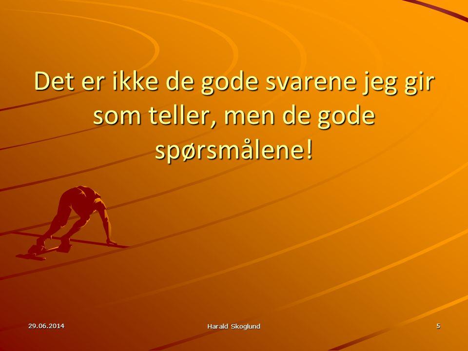 Det er ikke de gode svarene jeg gir som teller, men de gode spørsmålene! 29.06.2014 Harald Skoglund 5