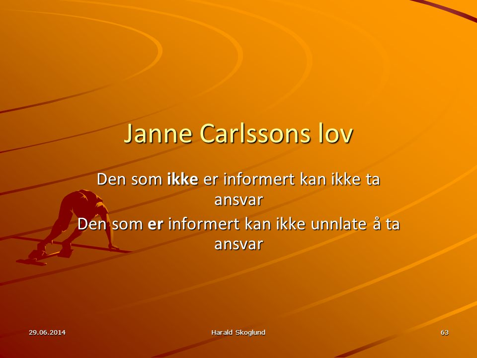 29.06.2014Harald Skoglund63 Janne Carlssons lov Den som ikke er informert kan ikke ta ansvar Den som er informert kan ikke unnlate å ta ansvar