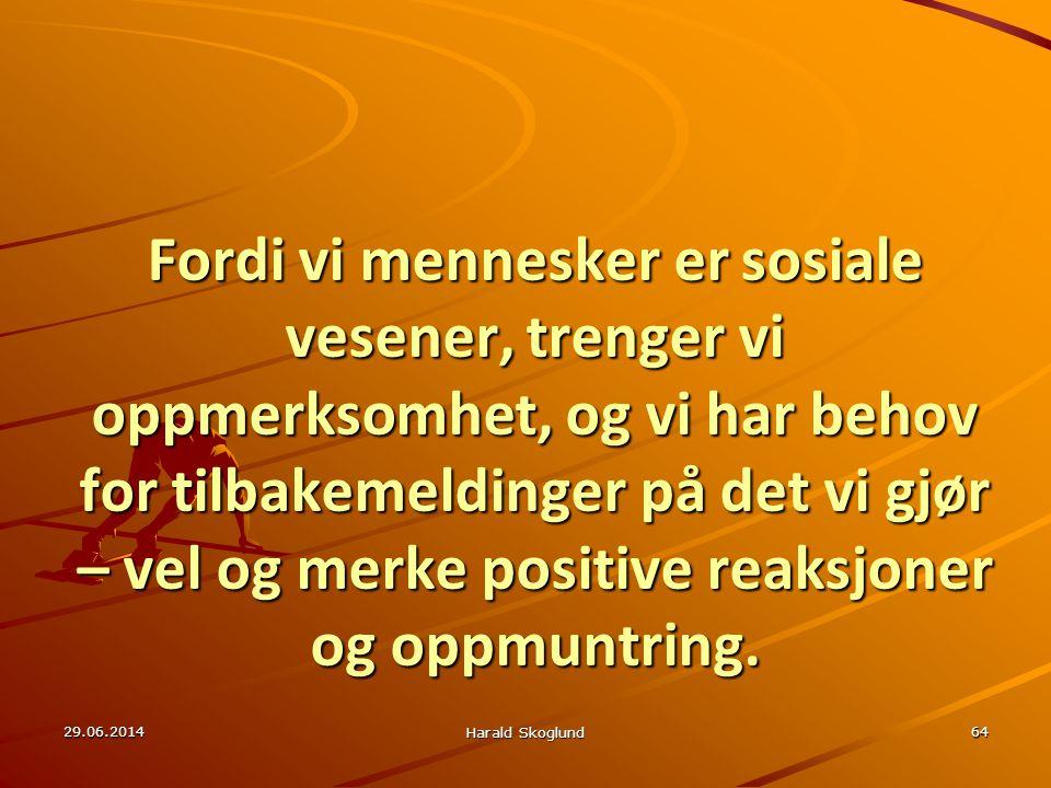 29.06.2014 Harald Skoglund 64 Fordi vi mennesker er sosiale vesener, trenger vi oppmerksomhet, og vi har behov for tilbakemeldinger på det vi gjør – v