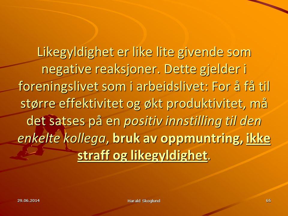 29.06.2014 Harald Skoglund 65 Likegyldighet er like lite givende som negative reaksjoner. Dette gjelder i foreningslivet som i arbeidslivet: For å få