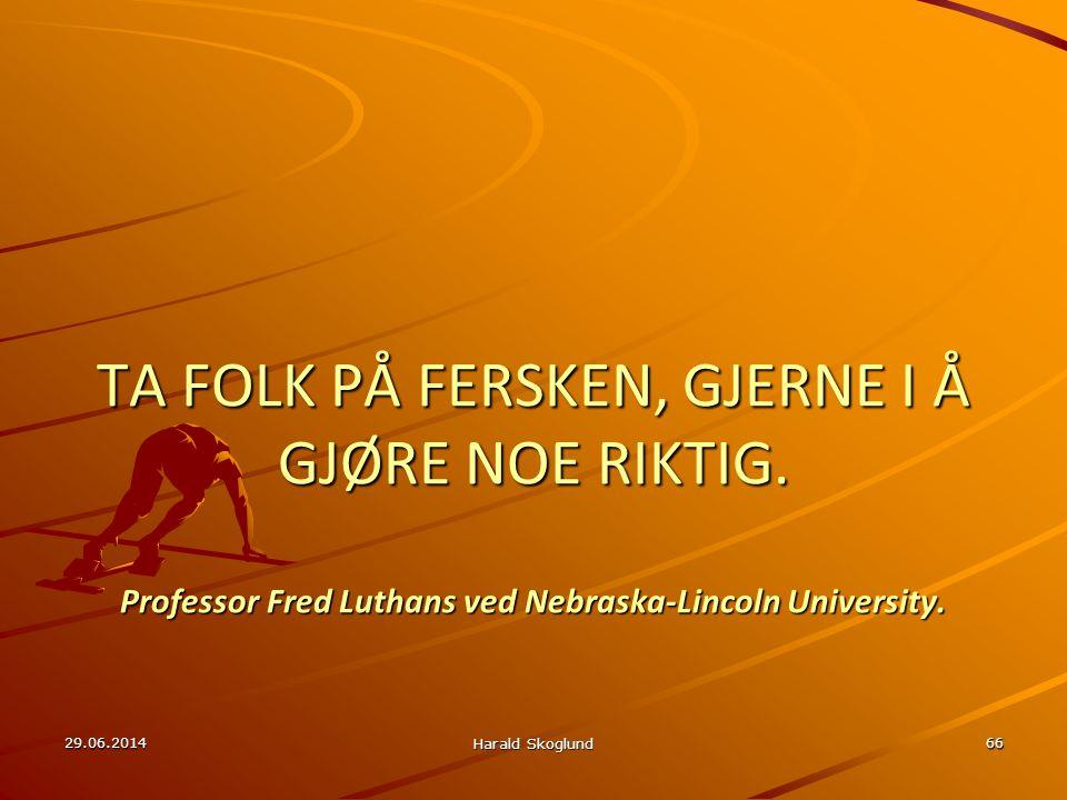 29.06.2014 Harald Skoglund 66 TA FOLK PÅ FERSKEN, GJERNE I Å GJØRE NOE RIKTIG. Professor Fred Luthans ved Nebraska-Lincoln University.