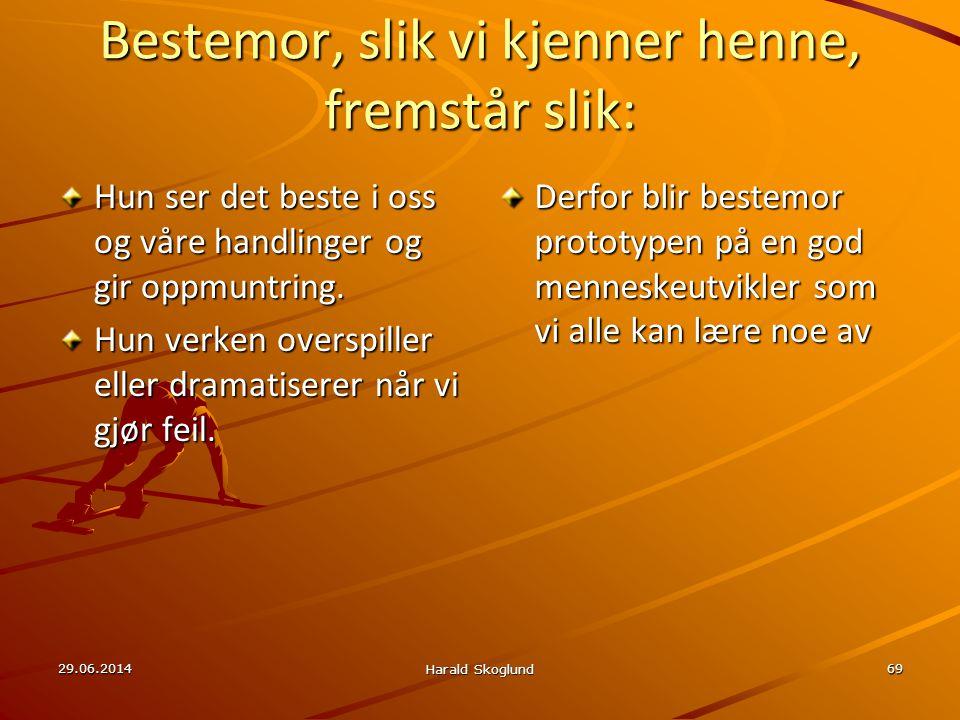 29.06.2014 Harald Skoglund 69 Bestemor, slik vi kjenner henne, fremstår slik: Hun ser det beste i oss og våre handlinger og gir oppmuntring. Hun verke