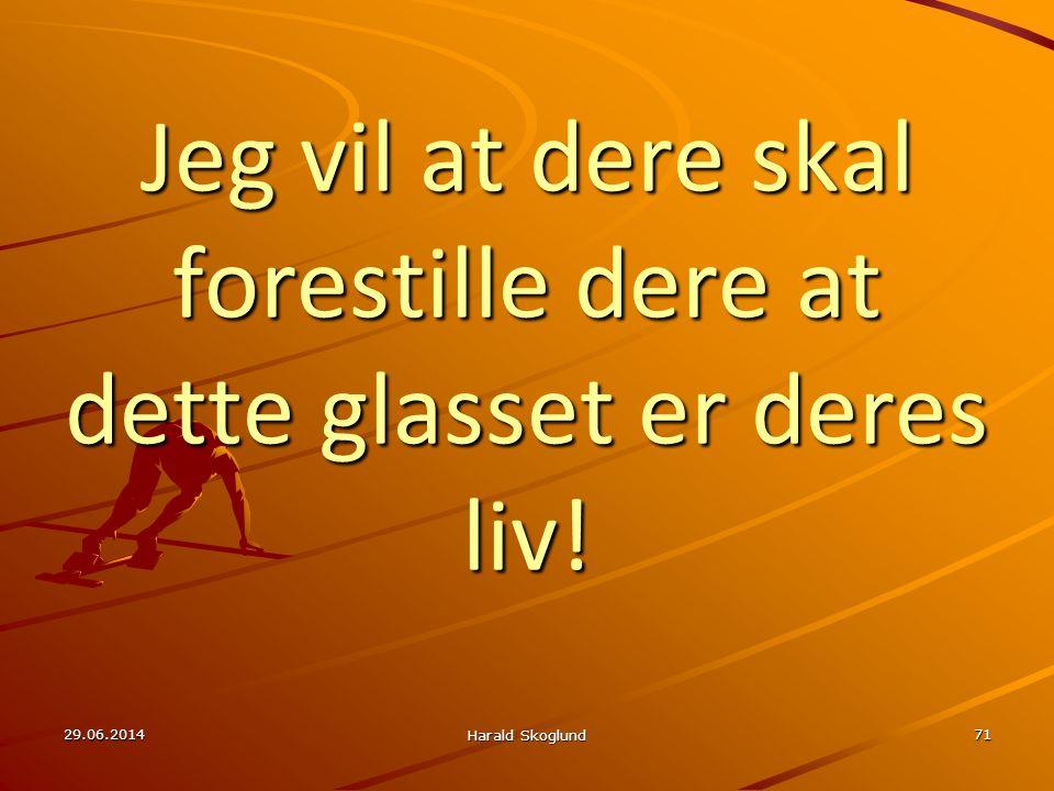 29.06.2014 Harald Skoglund 71 Jeg vil at dere skal forestille dere at dette glasset er deres liv!